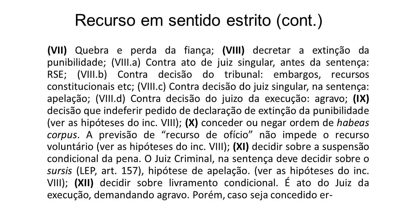 Recurso em sentido estrito (cont.) (VII) Quebra e perda da fiança; (VIII) decretar a extinção da punibilidade; (VIII.a) Contra ato de juiz singular, antes da sentença: RSE; (VIII.b) Contra decisão do tribunal: embargos, recursos constitucionais etc; (VIII.c) Contra decisão do juiz singular, na sentença: apelação; (VIII.d) Contra decisão do juizo da execução: agravo; (IX) decisão que indeferir pedido de declaração de extinção da punibilidade (ver as hipóteses do inc.