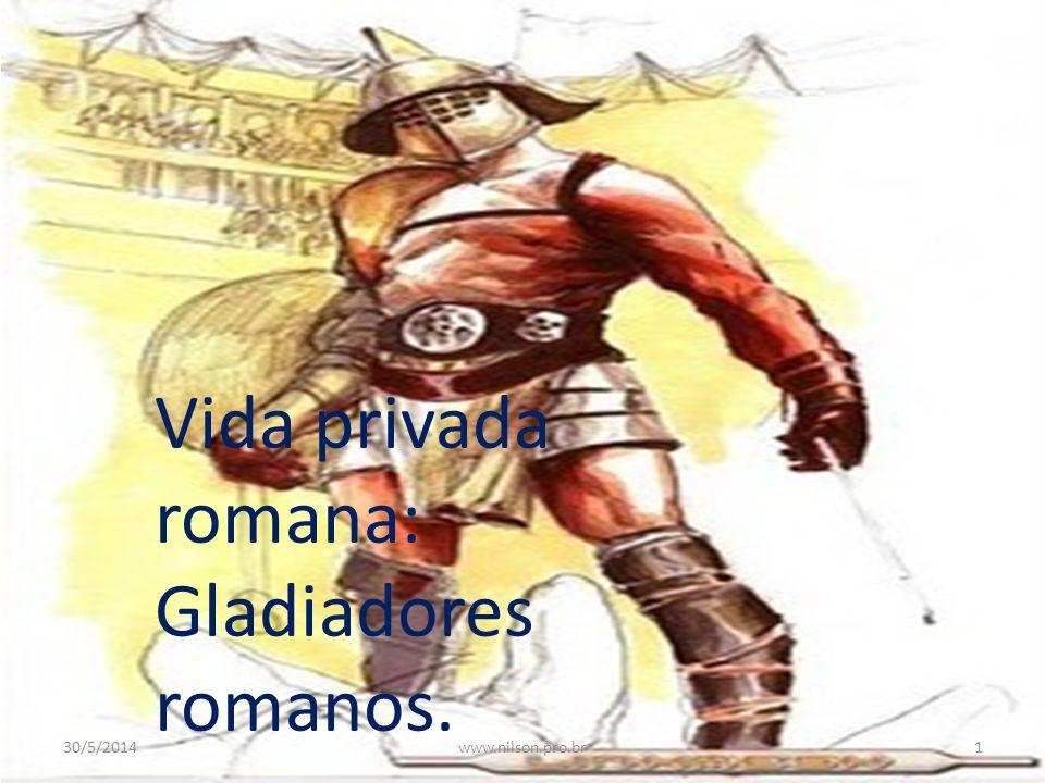 Vida privada romana: Gladiadores romanos. 30/5/20141www.nilson.pro.br