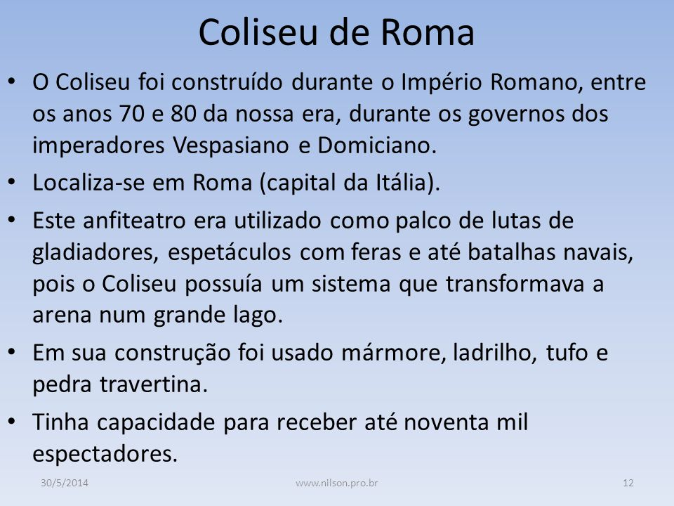 Coliseu de Roma O Coliseu foi construído durante o Império Romano, entre os anos 70 e 80 da nossa era, durante os governos dos imperadores Vespasiano