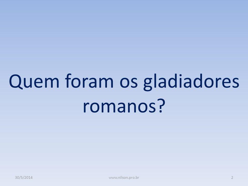 Quem foram os gladiadores romanos? 30/5/20142www.nilson.pro.br