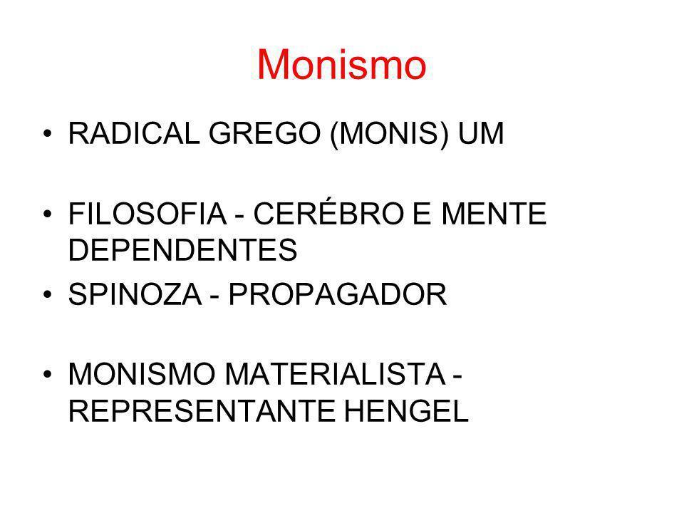 Monismo RADICAL GREGO (MONIS) UM FILOSOFIA - CERÉBRO E MENTE DEPENDENTES SPINOZA - PROPAGADOR MONISMO MATERIALISTA - REPRESENTANTE HENGEL
