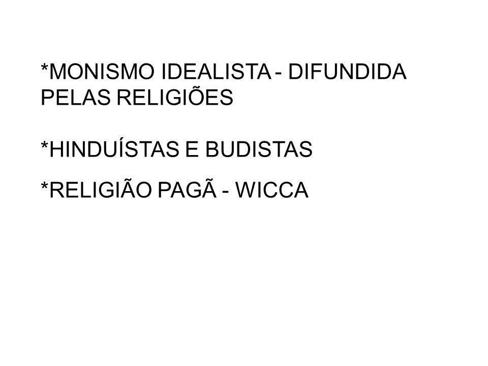 *MONISMO IDEALISTA - DIFUNDIDA PELAS RELIGIÕES *HINDUÍSTAS E BUDISTAS *RELIGIÃO PAGÃ - WICCA