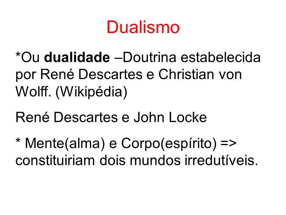 Dualismo *Ou dualidade –Doutrina estabelecida por René Descartes e Christian von Wolff. (Wikipédia) René Descartes e John Locke * Mente(alma) e Corpo(