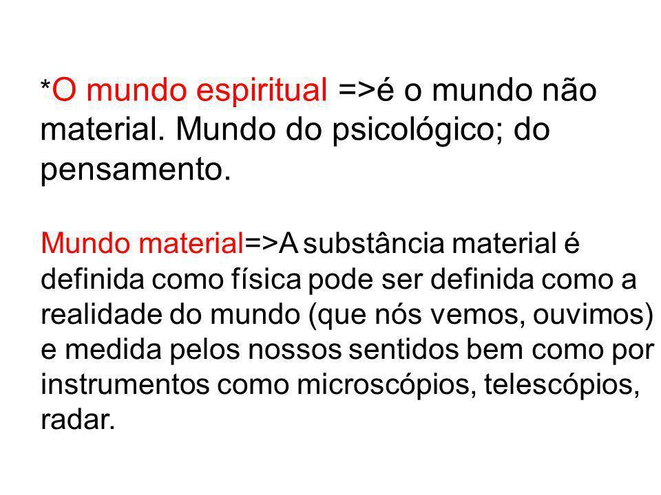 * O mundo espiritual =>é o mundo não material. Mundo do psicológico; do pensamento. Mundo material=>A substância material é definida como física pode