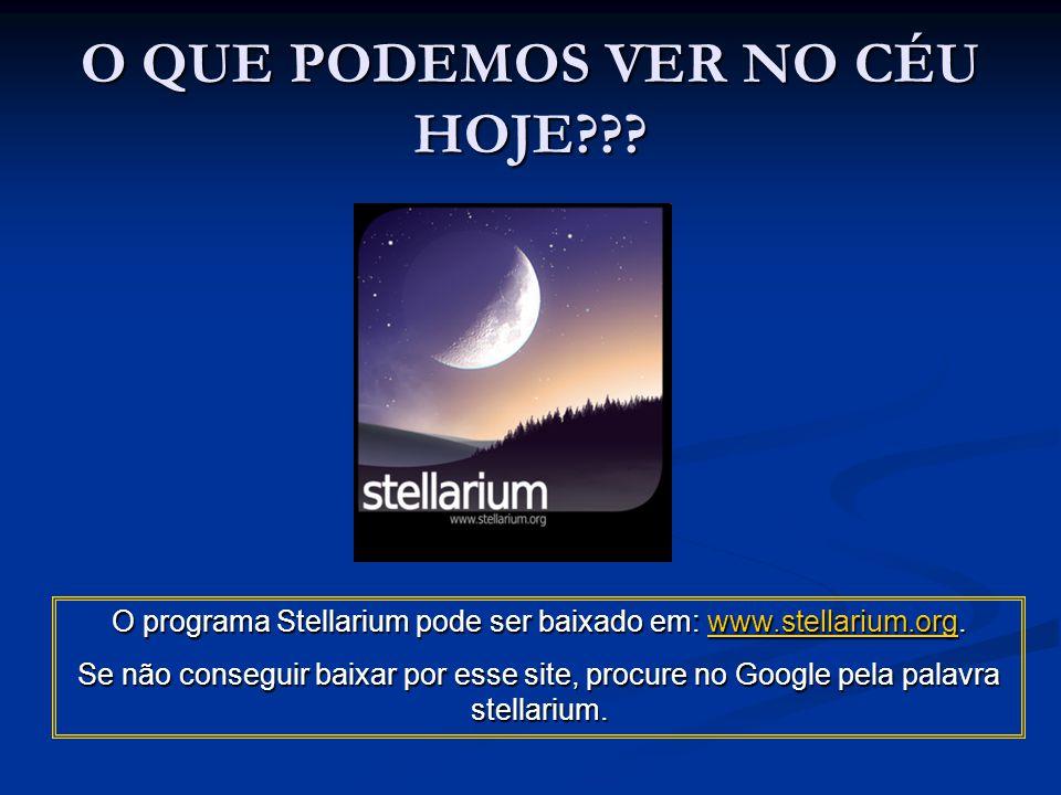 O QUE PODEMOS VER NO CÉU HOJE??? O programa Stellarium pode ser baixado em: www.stellarium.org. www.stellarium.org Se não conseguir baixar por esse si
