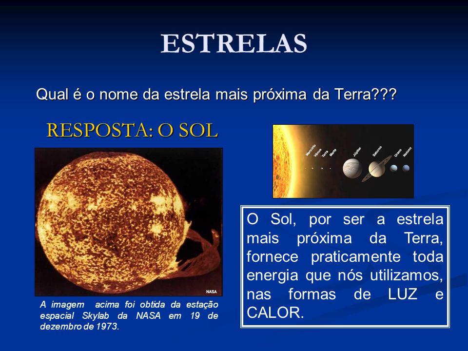 ESTRELAS Qual é o nome da estrela mais próxima da Terra??? RESPOSTA: O SOL RESPOSTA: O SOL O Sol, por ser a estrela mais próxima da Terra, fornece pra