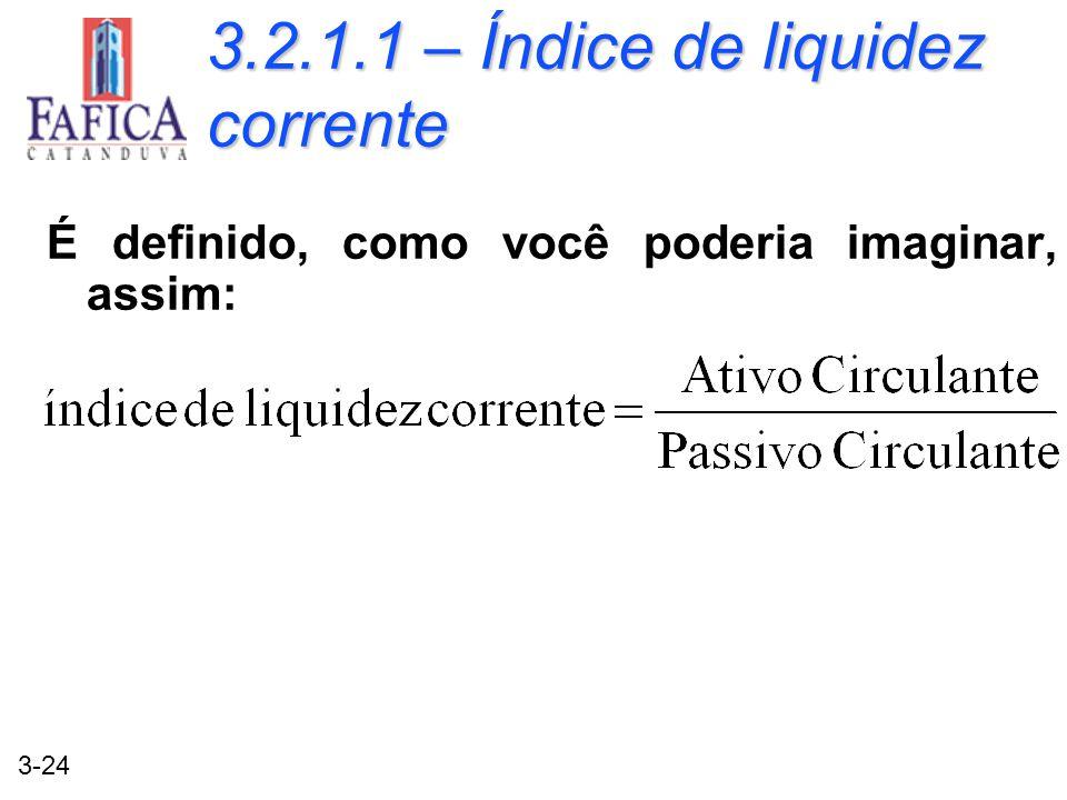 3-24 3.2.1.1 – Índice de liquidez corrente É definido, como você poderia imaginar, assim: