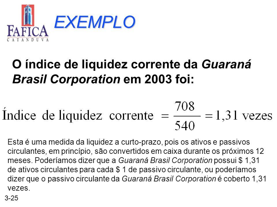 3-25 EXEMPLO O índice de liquidez corrente da Guaraná Brasil Corporation em 2003 foi: Esta é uma medida da liquidez a curto-prazo, pois os ativos e pa