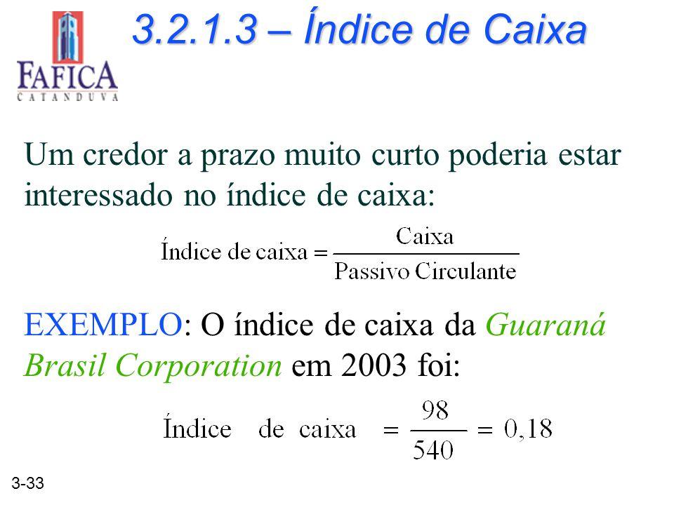 3-33 3.2.1.3 – Índice de Caixa Um credor a prazo muito curto poderia estar interessado no índice de caixa: EXEMPLO: O índice de caixa da Guaraná Brasi