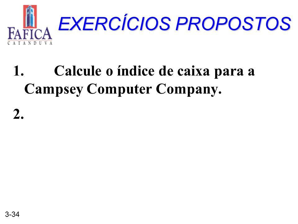 3-34 EXERCÍCIOS PROPOSTOS 1. Calcule o índice de caixa para a Campsey Computer Company. 2.