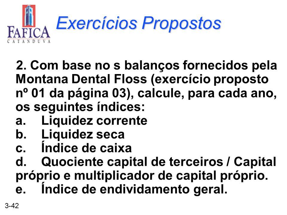 3-42 Exercícios Propostos 2. Com base no s balanços fornecidos pela Montana Dental Floss (exercício proposto nº 01 da página 03), calcule, para cada a