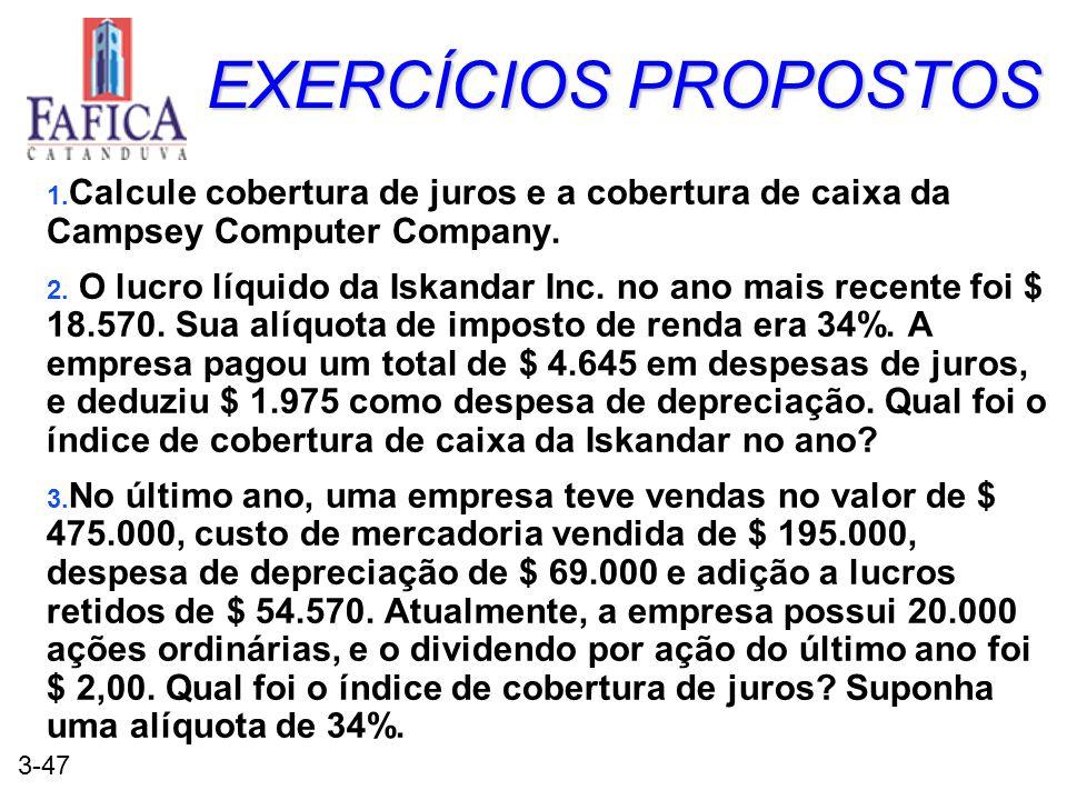 3-47 EXERCÍCIOS PROPOSTOS 1. Calcule cobertura de juros e a cobertura de caixa da Campsey Computer Company. 2. O lucro líquido da Iskandar Inc. no ano
