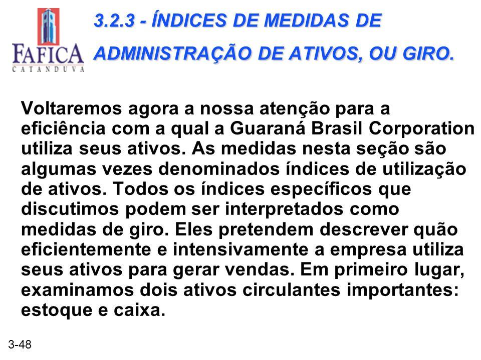 3-48 3.2.3 - ÍNDICES DE MEDIDAS DE ADMINISTRAÇÃO DE ATIVOS, OU GIRO. Voltaremos agora a nossa atenção para a eficiência com a qual a Guaraná Brasil Co