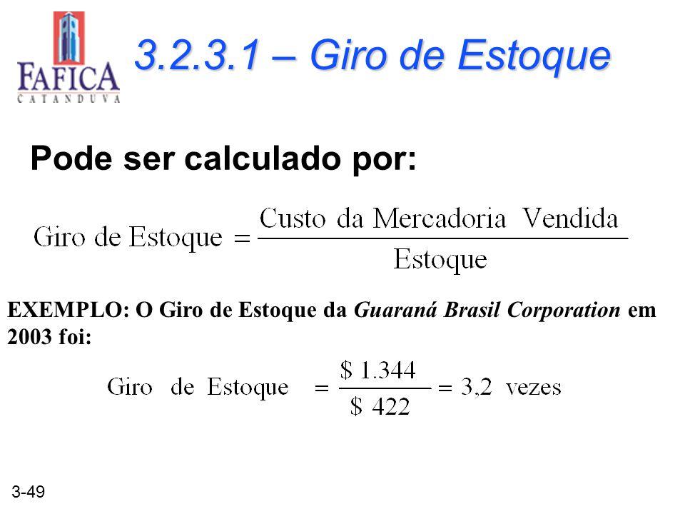 3-49 3.2.3.1 – Giro de Estoque Pode ser calculado por: EXEMPLO: O Giro de Estoque da Guaraná Brasil Corporation em 2003 foi: