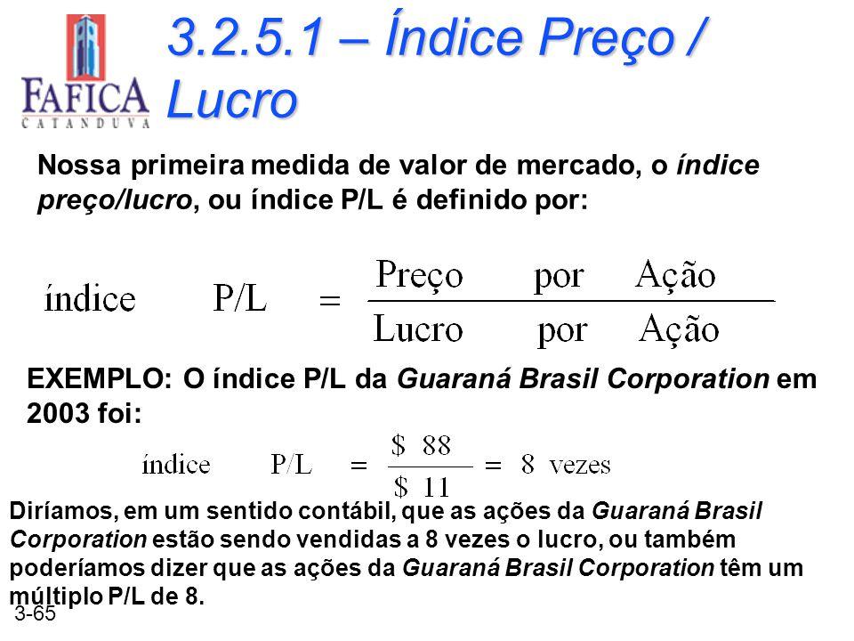 3-65 3.2.5.1 – Índice Preço / Lucro Nossa primeira medida de valor de mercado, o índice preço/lucro, ou índice P/L é definido por: EXEMPLO: O índice P
