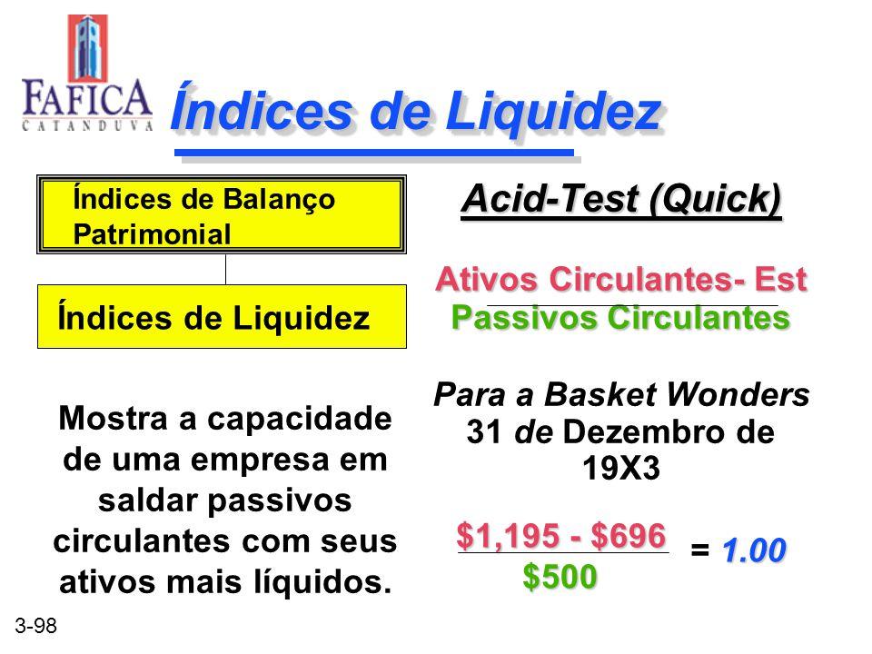 3-98 Índices de Liquidez Acid-Test (Quick) Ativos Circulantes- Est Passivos Circulantes Para a Basket Wonders 31 de Dezembro de 19X3 Acid-Test (Quick)