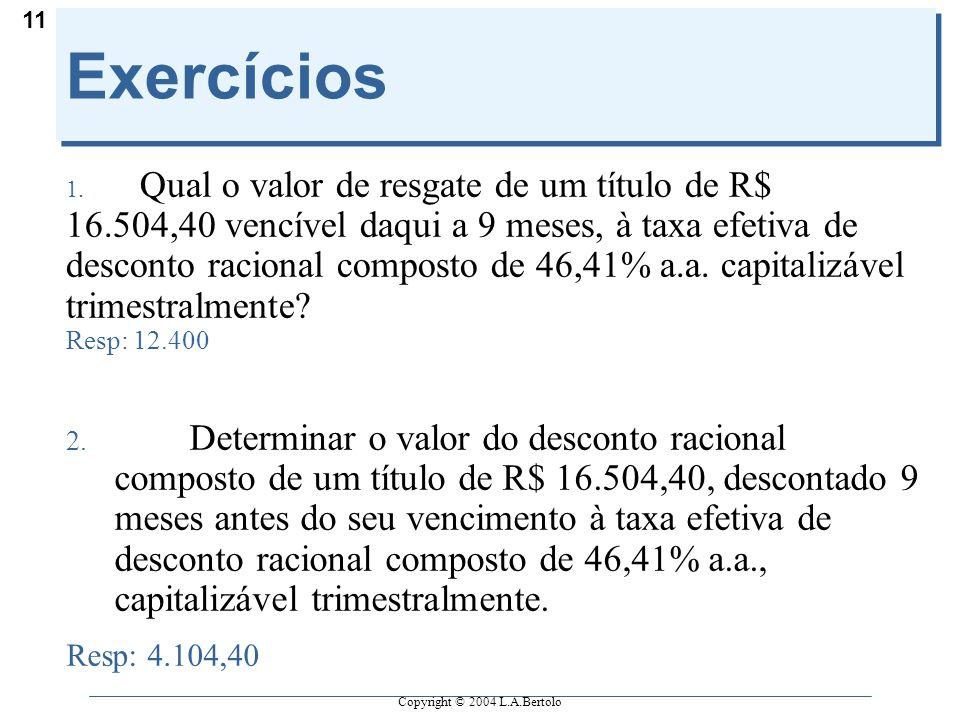Copyright © 2004 L.A.Bertolo 11 Exercícios 1. Qual o valor de resgate de um título de R$ 16.504,40 vencível daqui a 9 meses, à taxa efetiva de descont