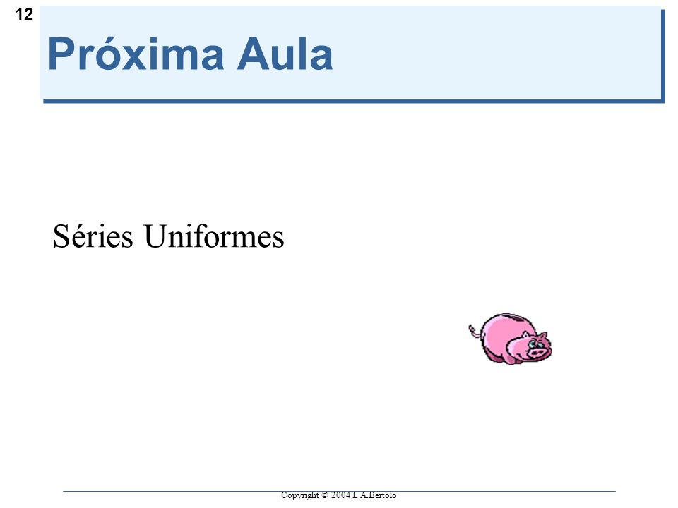 Copyright © 2004 L.A.Bertolo 12 Próxima Aula Séries Uniformes