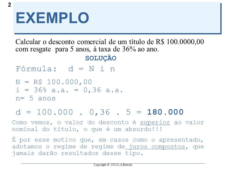 Copyright © 2004 L.A.Bertolo 2 EXEMPLO Calcular o desconto comercial de um título de R$ 100.0000,00 com resgate para 5 anos, à taxa de 36% ao ano. SOL