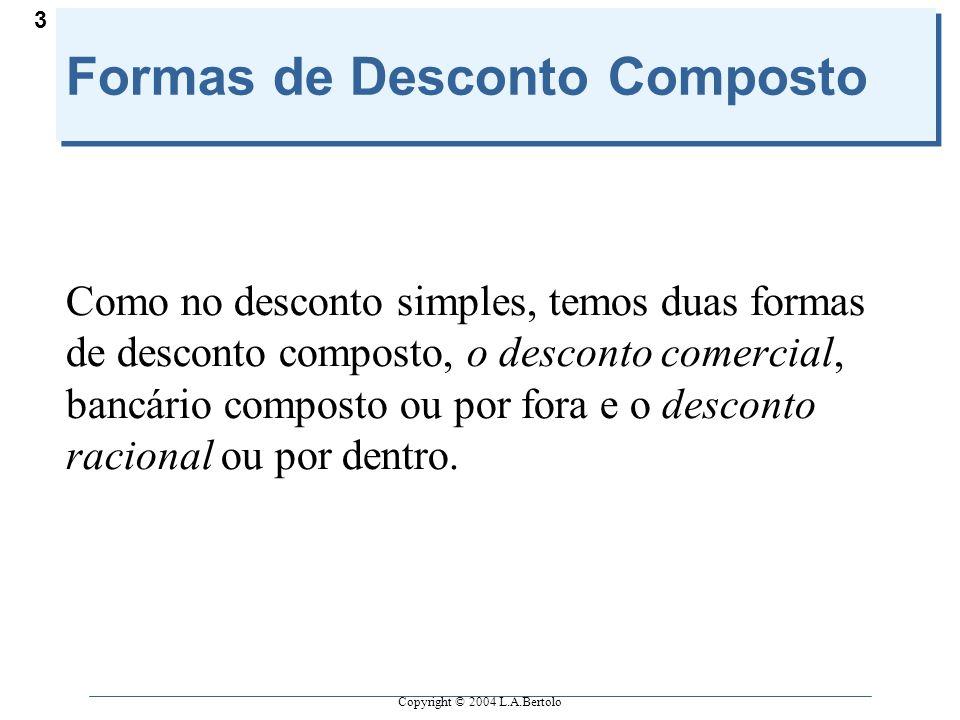 Copyright © 2004 L.A.Bertolo 3 Formas de Desconto Composto Como no desconto simples, temos duas formas de desconto composto, o desconto comercial, ban