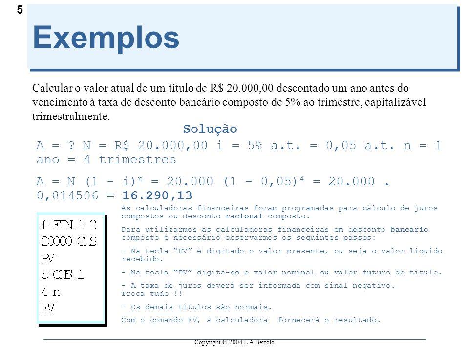 Copyright © 2004 L.A.Bertolo 5 Exemplos Calcular o valor atual de um título de R$ 20.000,00 descontado um ano antes do vencimento à taxa de desconto b