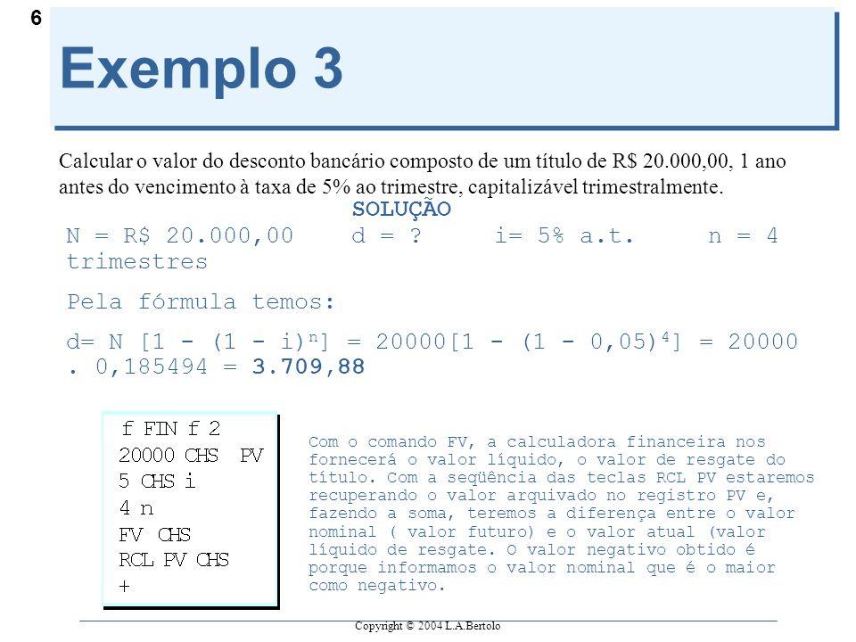 Copyright © 2004 L.A.Bertolo 6 Exemplo 3 Calcular o valor do desconto bancário composto de um título de R$ 20.000,00, 1 ano antes do vencimento à taxa