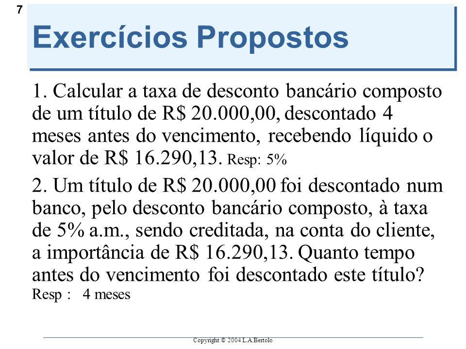 Copyright © 2004 L.A.Bertolo 7 Exercícios Propostos 1. Calcular a taxa de desconto bancário composto de um título de R$ 20.000,00, descontado 4 meses