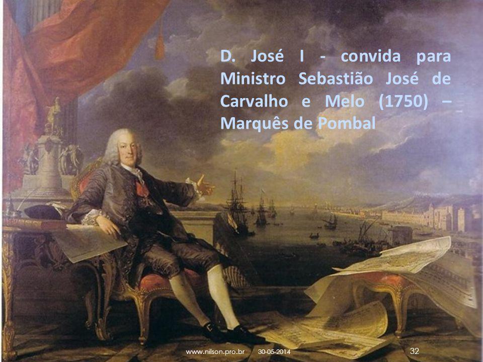 D. José I - convida para Ministro Sebastião José de Carvalho e Melo (1750) – Marquês de Pombal 30-05-2014 www.nilson.pro.br 32