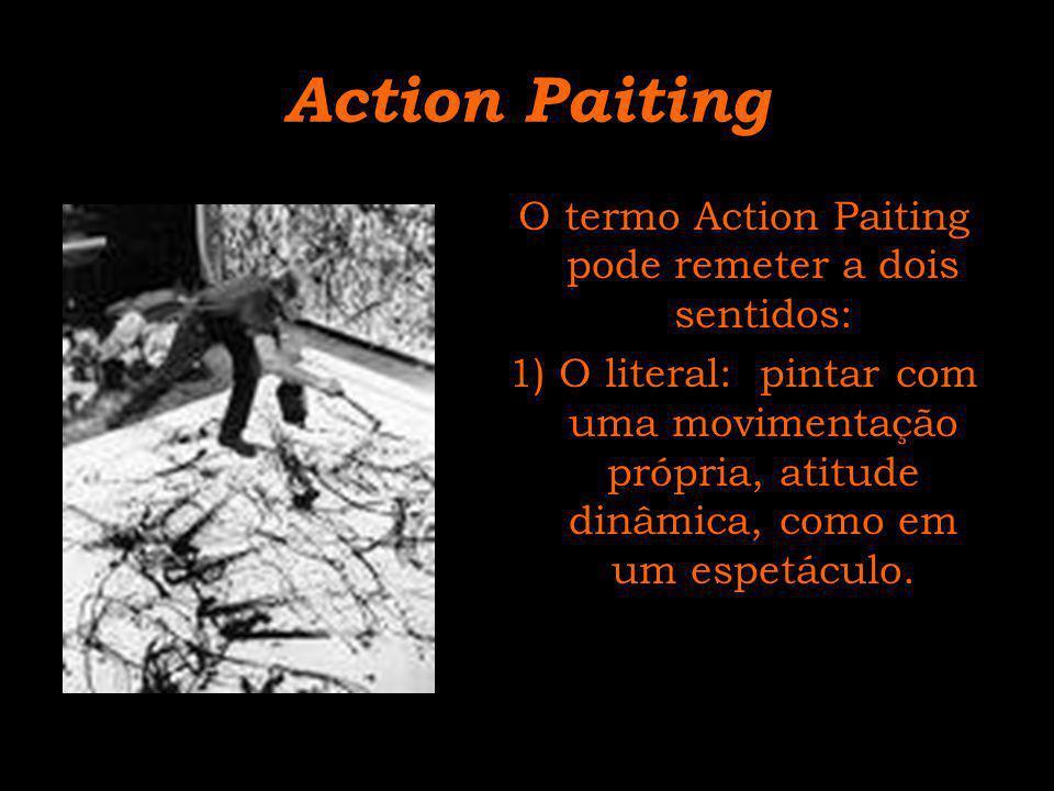 Action Paiting O termo Action Paiting pode remeter a dois sentidos: 1) O literal: pintar com uma movimentação própria, atitude dinâmica, como em um es