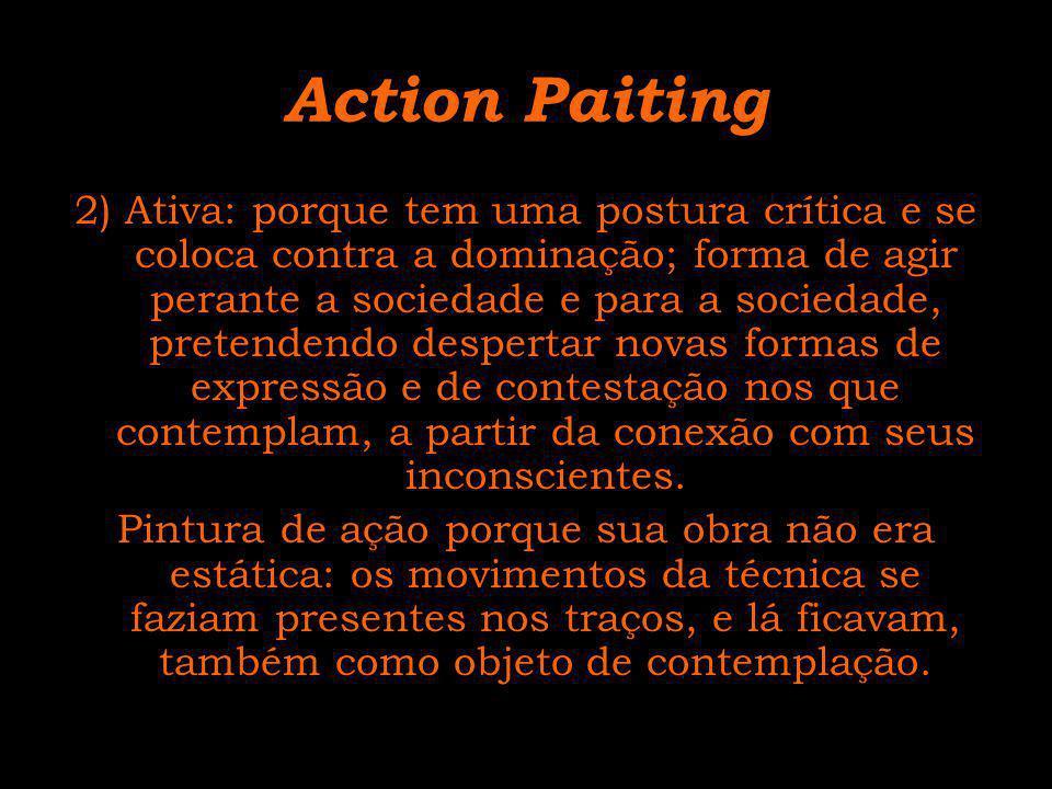 Action Paiting 2) Ativa: porque tem uma postura crítica e se coloca contra a dominação; forma de agir perante a sociedade e para a sociedade, pretende