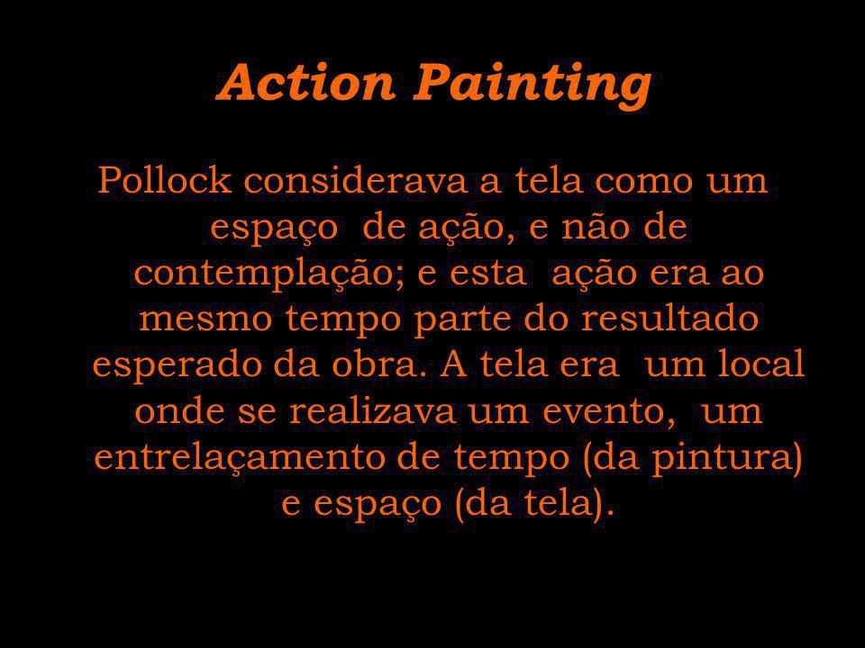 Action Painting Pollock considerava a tela como um espaço de ação, e não de contemplação; e esta ação era ao mesmo tempo parte do resultado esperado d