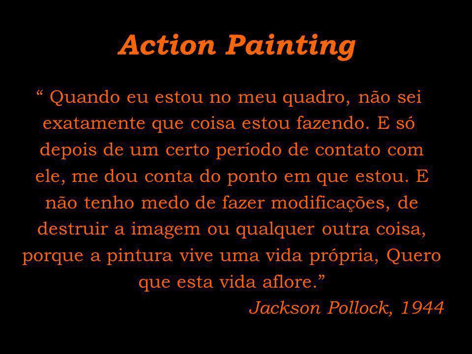 Action Painting Quando eu estou no meu quadro, não sei exatamente que coisa estou fazendo. E só depois de um certo período de contato com ele, me dou