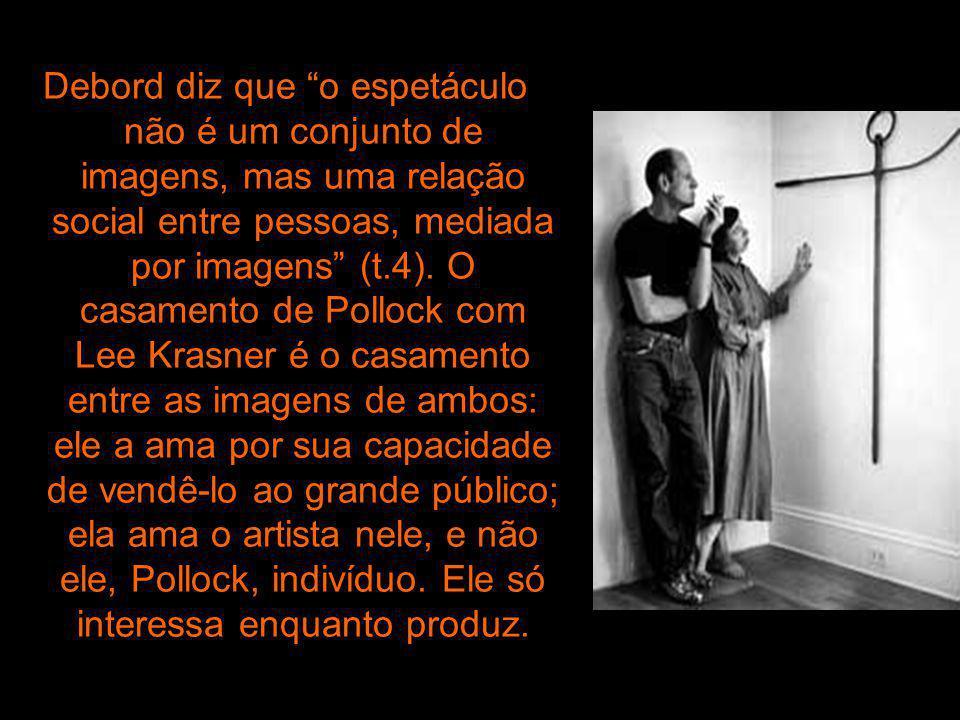 Debord diz que o espetáculo não é um conjunto de imagens, mas uma relação social entre pessoas, mediada por imagens (t.4). O casamento de Pollock com