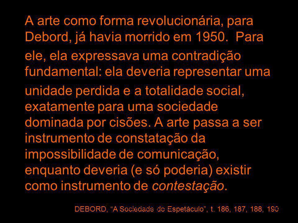 A arte como forma revolucionária, para Debord, já havia morrido em 1950. Para ele, ela expressava uma contradição fundamental: ela deveria representar