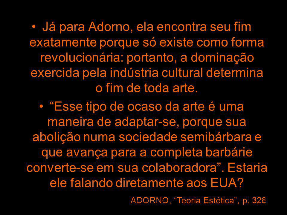 Já para Adorno, ela encontra seu fim exatamente porque só existe como forma revolucionária: portanto, a dominação exercida pela indústria cultural det