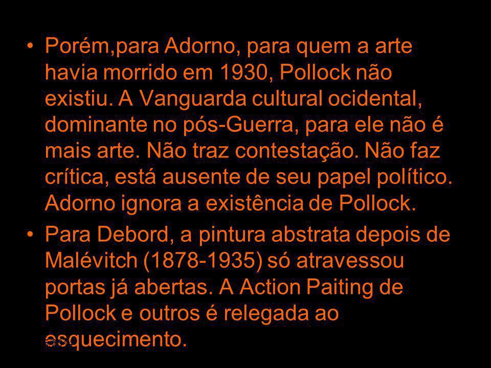Porém,para Adorno, para quem a arte havia morrido em 1930, Pollock não existiu. A Vanguarda cultural ocidental, dominante no pós-Guerra, para ele não