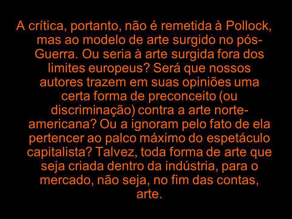 A crítica, portanto, não é remetida à Pollock, mas ao modelo de arte surgido no pós- Guerra. Ou seria à arte surgida fora dos limites europeus? Será q