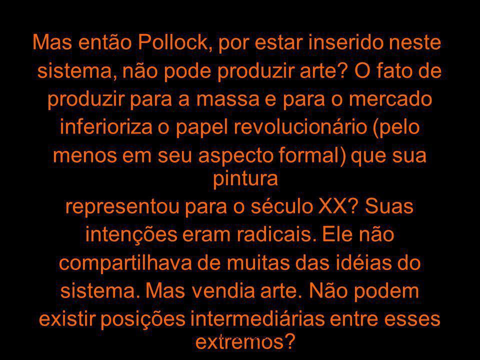 Mas então Pollock, por estar inserido neste sistema, não pode produzir arte? O fato de produzir para a massa e para o mercado inferioriza o papel revo