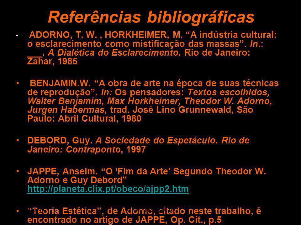 Referências bibliográficas ADORNO, T. W., HORKHEIMER, M. A indústria cultural: o esclarecimento como mistificação das massas. In.: ___. A Dialética do