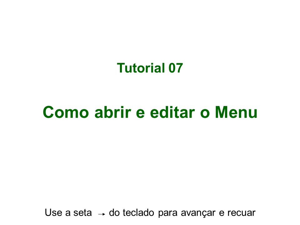 Tutorial 07 Como abrir e editar o Menu Use a seta do teclado para avançar e recuar