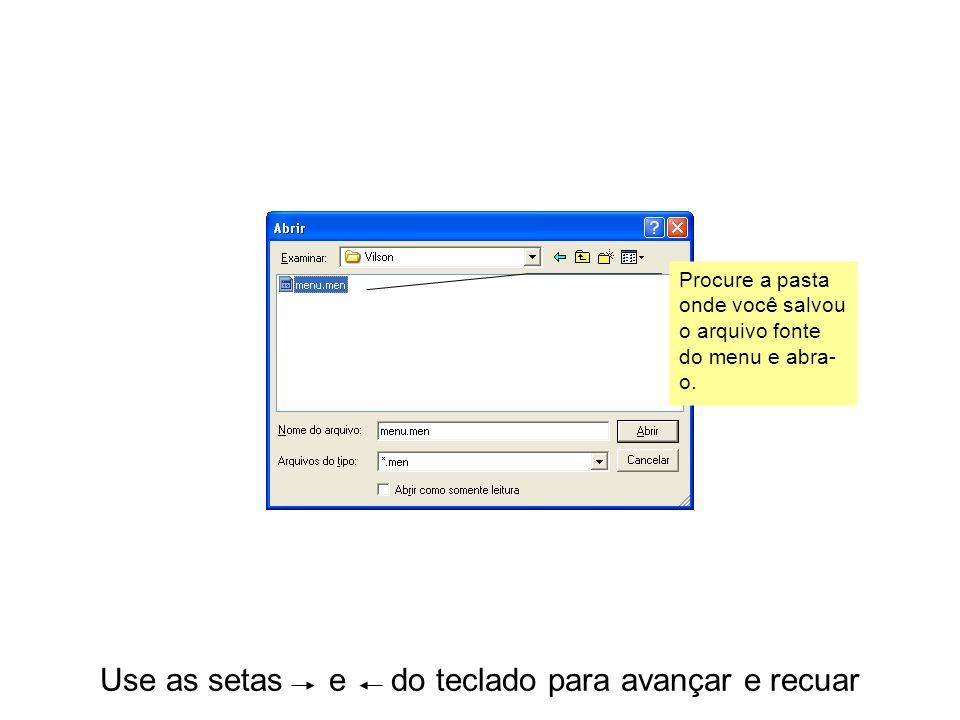 Use as setas e do teclado para avançar e recuar Procure a pasta onde você salvou o arquivo fonte do menu e abra- o.