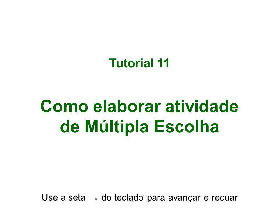 Tutorial 11 Como elaborar atividade de Múltipla Escolha Use a seta do teclado para avançar e recuar