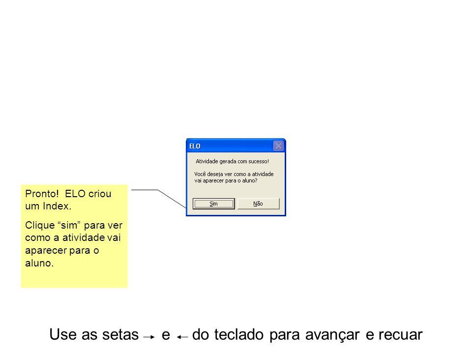 Use as setas e do teclado para avançar e recuar Pronto! ELO criou um Index. Clique sim para ver como a atividade vai aparecer para o aluno.