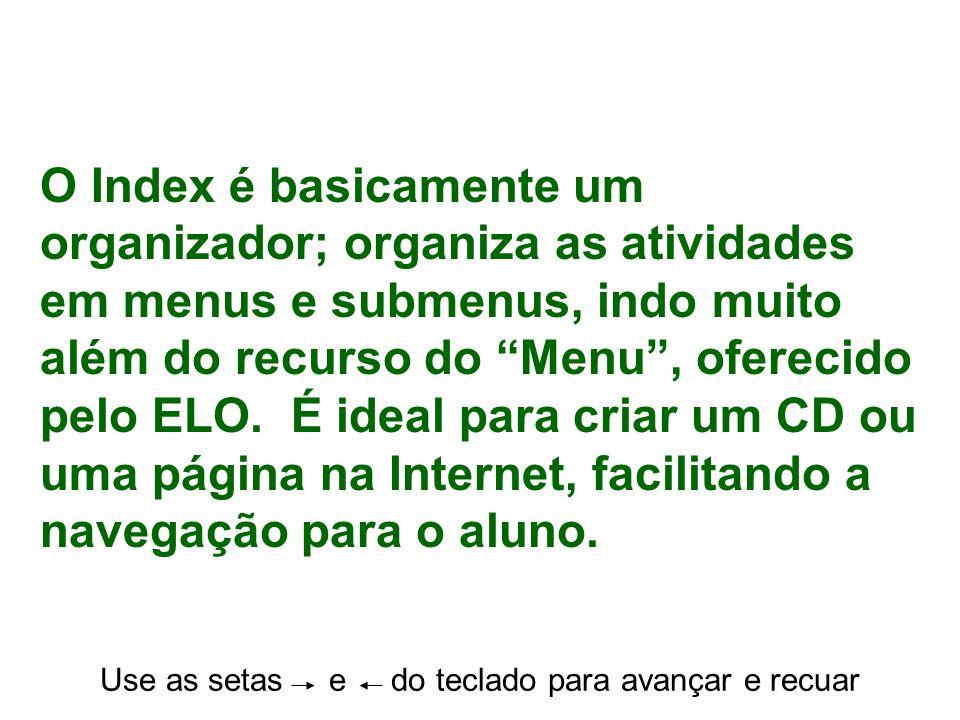 Use as setas e do teclado para avançar e recuar O Index é basicamente um organizador; organiza as atividades em menus e submenus, indo muito além do r
