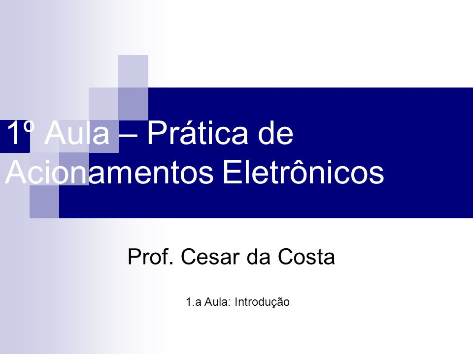 1º Aula – Prática de Acionamentos Eletrônicos Prof. Cesar da Costa 1.a Aula: Introdução
