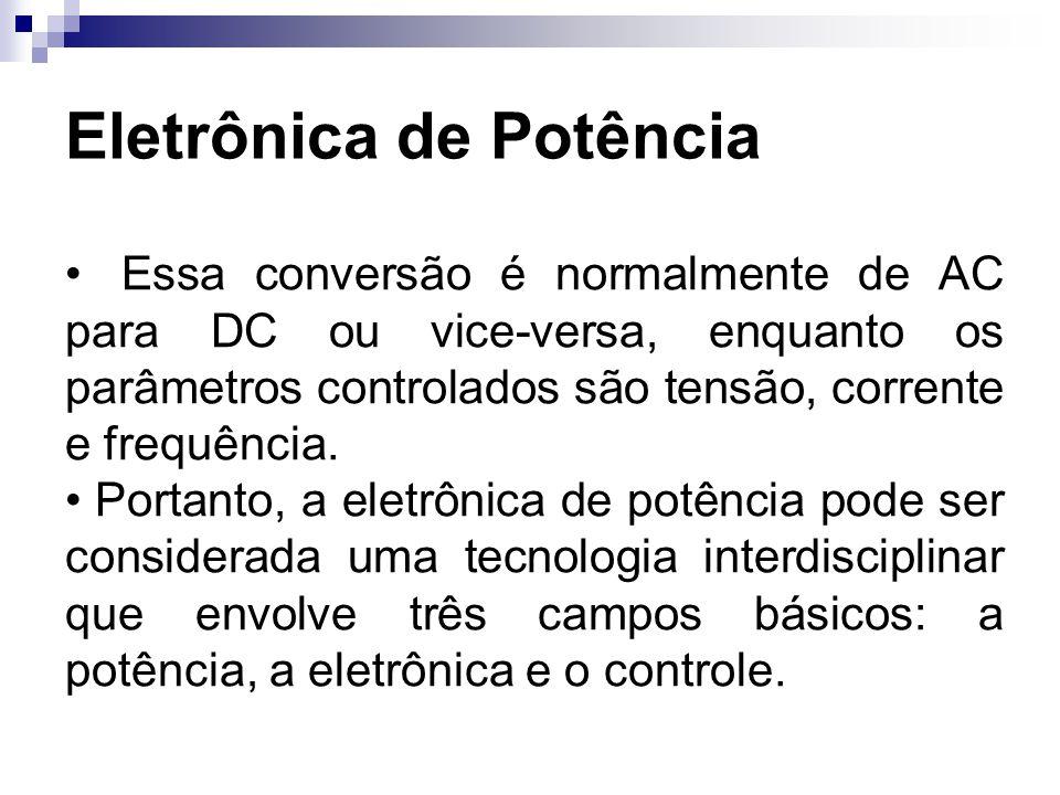 Eletrônica de Potência Essa conversão é normalmente de AC para DC ou vice-versa, enquanto os parâmetros controlados são tensão, corrente e frequência.