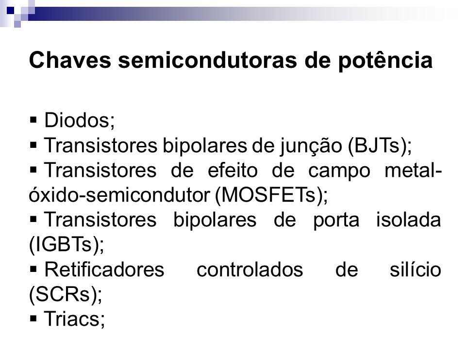 Chaves semicondutoras de potência Diodos; Transistores bipolares de junção (BJTs); Transistores de efeito de campo metal- óxido-semicondutor (MOSFETs)