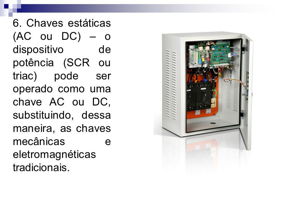 6. Chaves estáticas (AC ou DC) – o dispositivo de potência (SCR ou triac) pode ser operado como uma chave AC ou DC, substituindo, dessa maneira, as ch