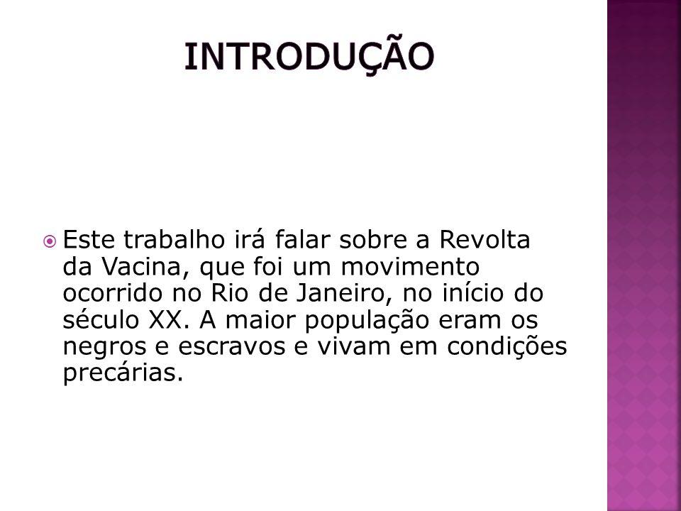 Este trabalho irá falar sobre a Revolta da Vacina, que foi um movimento ocorrido no Rio de Janeiro, no início do século XX.
