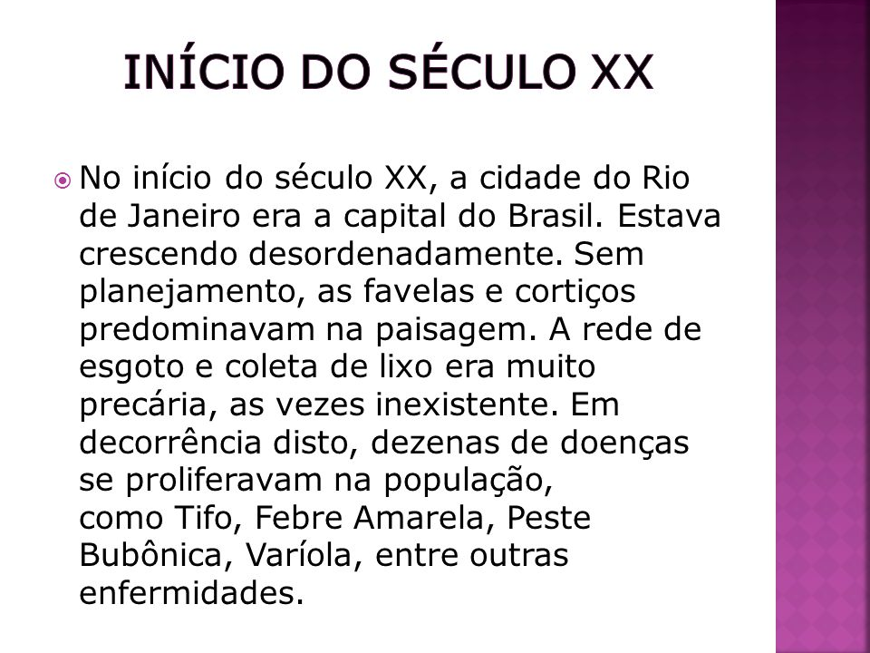 No início do século XX, a cidade do Rio de Janeiro era a capital do Brasil. Estava crescendo desordenadamente. Sem planejamento, as favelas e cortiços